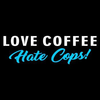 Love Coffee Hate Cops